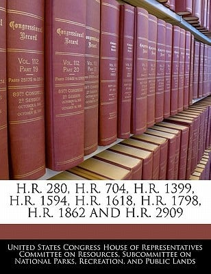 H.R. 280, H.R. 704, H.R. 1399, H.R. 1594, H.R. 1618, H.R. 1798, H.R. 1862 and H.R. 2909 written by United States Congress House of Represen