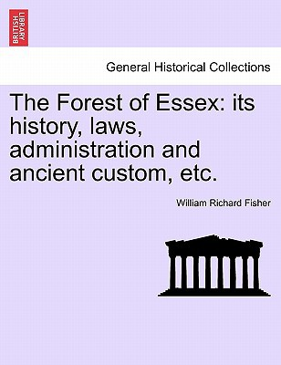 The Forest of Essex: Its History, Laws, Administration and Ancient Custom, Etc. book written by Fisher, William Richard