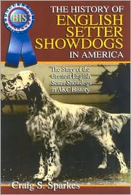 The History of English Setter Showdogs in America: The Story of the Greatst English Setter Showdogs in AKC History book written by Craig S. Sparkes