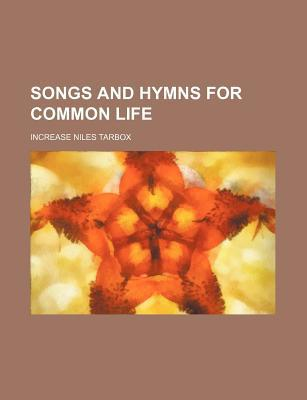 Songs and Hymns for Common Life book written by Tarbox, Increase Niles