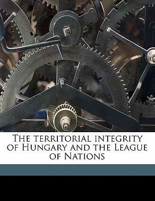 The Territorial Integrity of Hungary and the League of Nations book written by Wlassics, Gyula