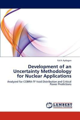 Development of an Uncertainty Methodology for Nuclear Applications written by Fatih Aydogan