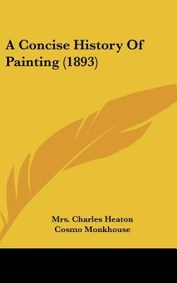 A Concise History Of Painting (1893) written by Mrs. Charles Heaton