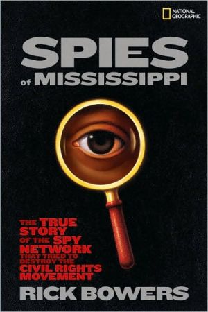 Spies of Mississippi: The True Story of the Spy Network that Tried to Destroy the Civil Rights Movement book written by Rick Bowers