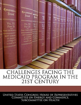 Challenges Facing the Medicaid Program in the 21st Century written by United States Congress House of Represen