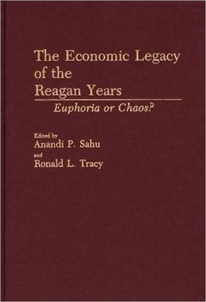 The Economic Legacy of the Reagan Years: Euphoria or Chaos? book written by Anandi P. Sahu