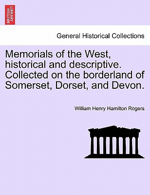 Memorials of the West, Historical and Descriptive. Collected on the Borderland of Somerset, Dorset, and Devon. book written by Rogers, William Henry Hamilton