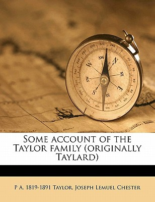 Some Account of the Taylor Family (Originally Taylard) written by Taylor, P. A. 1819 , Chester, Joseph Lemuel