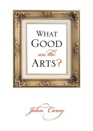 What Good Are the Arts? written by John Carey
