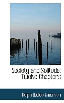 Society and Solitude: Twelve Chapters book written by Ralph Waldo Emerson