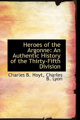 Heroes of the Argonne: An Authentic History of the Thirty-Fifth Division written by Charles B. Hoyt