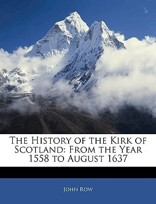 The History of the Kirk of Scotland: From the Year 1558 to August 1637 book written by John Row