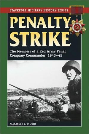 Penalty Strike: The Memoirs of a Red Army Penal Company Commander, 1943-45 book written by Alexander V. Ply'cyn