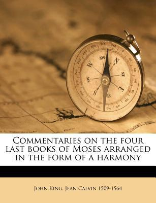 Commentaries on the Four Last Books of Moses Arranged in the Form of a Harmony book written by King, John , Calvin, Jean