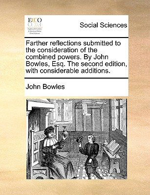 Farther Reflections Submitted to the Consideration of the Combined Powers. by John Bowles, Esq. the Second Edition, with Considerable Additions. written by Bowles, John