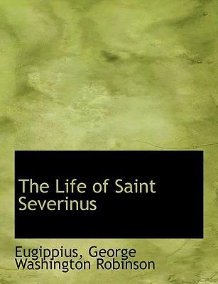 The Life of Saint Severinus book written by Eugippius George Washington Robinson