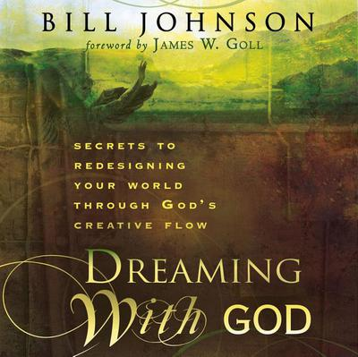 Dreaming with God: Secrets to Redesigning Your World Through God's Creative Flow written by Johnson, Bill , Goll, James W.
