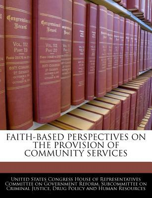 Faith-Based Perspectives on the Provision of Community Services written by United States Congress House of Represen
