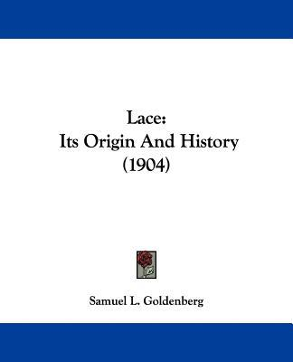 Lace: Its Origin And History (1904) written by Samuel L. Goldenberg