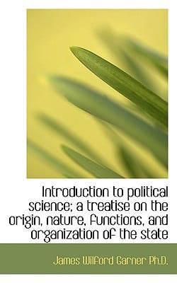 Introduction to political science; a treatise on the origin, nature, functions, and organiza... written by James Wilford Garner