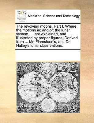The Revolving Moons. Part I. Where the Motions in: And Of: The Lunar System, ... Are Explained, and Illustrated by Proper Figures. Derived from ... Mr written by Multiple Contributors, See Notes