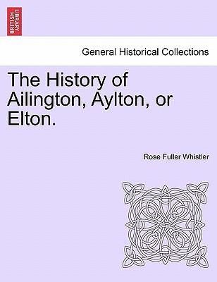 The History of Ailington, Aylton, or Elton. book written by Whistler, Rose Fuller