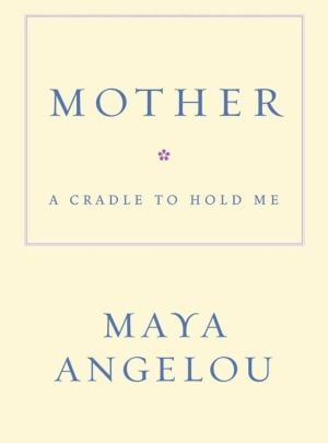Mother: A Cradle to Hold Me book written by Maya Angelou