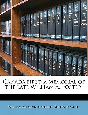 Canada First: A Memorial of the Late William A. Foster. book written by Foster, William Alexander , Smith, Goldwin