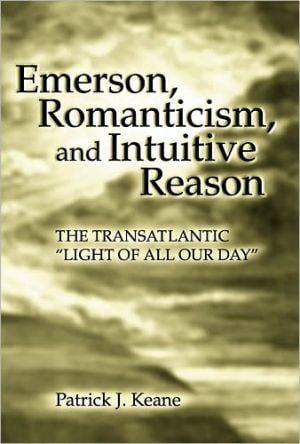 Emerson, Romanticism, and Intuitive Reason: The Transatlantic Light of All Our Day written by Patrick J. Keane
