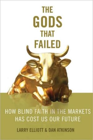 The Gods That Failed: How Blind Faith in Markets Has Cost Us Our Future book written by Larry Eliott