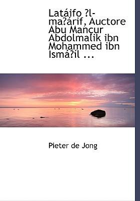 Lataiifo E3/4l-Mae3/4airif, Auctore Abu Manasur Abdolmalik Ibn Mohammed Ibn Ismaie3/4asl ... written by Jong, Pieter De