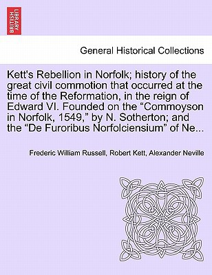 Kett's Rebellion in Norfolk; History of the Great Civil Commotion That Occurred at the Time of the Reformation, in the Reign of Edward VI. Founded on book written by Russell, Frederic William , Kett, Robert , Neville, Alexander