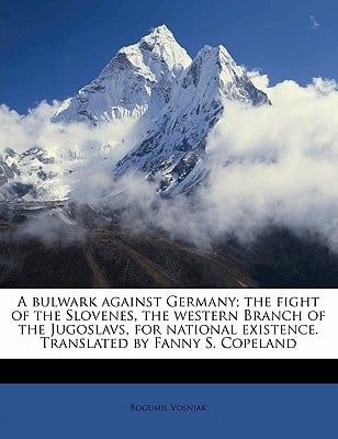 A Bulwark Against Germany; The Fight of the Slovenes, the Western Branch of the Jugoslavs, for National Existence. Translated by Fanny S. Copeland book written by Vosnjak, Bogumil