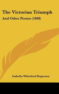 The Victorian Triumph: And Other Poems (1898) written by Rogerson, Isabella Whiteford