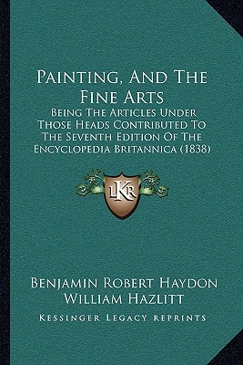 Painting, and the Fine Arts: Being the Articles Under Those Heads Contributed to the Seventh Edition of the Encyclopedia Britannica (1838) written by Haydon, Benjamin Robert , Hazlitt, William