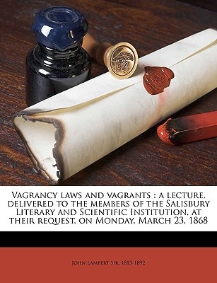 Vagrancy Laws and Vagrants: A Lecture, Delivered to the Members of the Salisbury Literary and Scientific Institution, at Their Request, on Monday, written by Lambert, John