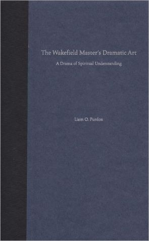The Wakefield Master's Dramatic Art: A Drama of Spiritual Understanding book written by Liam O. Purdon