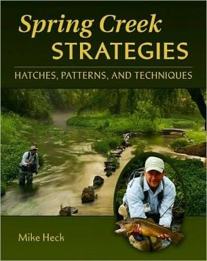 Spring Creek Strategies: Patterns, Hatches, and Techniques book written by Mike Heck
