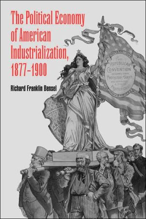 The Political Economy of American Industrialization, 1877-1900 book written by Richard Franklin Bensel
