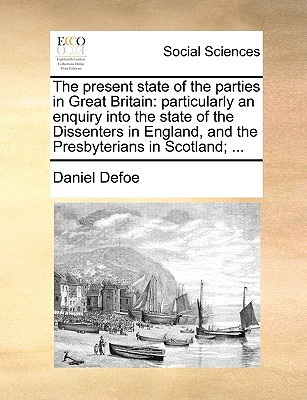 The Present State of the Parties in Great Britain: Particularly an Enquiry Into the State of the Dissenters in England, and the Presbyterians in Scotl written by Defoe, Daniel