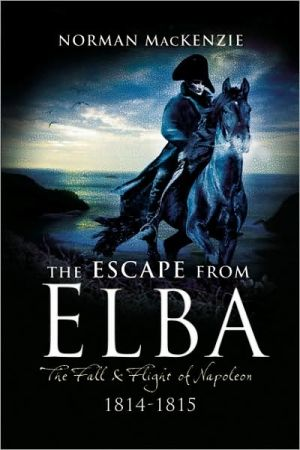 The Escape from Elba: The Fall and Flight of Napoleon 1814-1815 book written by Norman Ian MacKenzie
