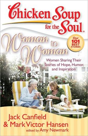 Chicken Soup for the Soul: Woman to Woman: Women Sharing Their Stories of Hope, Humor, and Inspiration book written by Jack Canfield