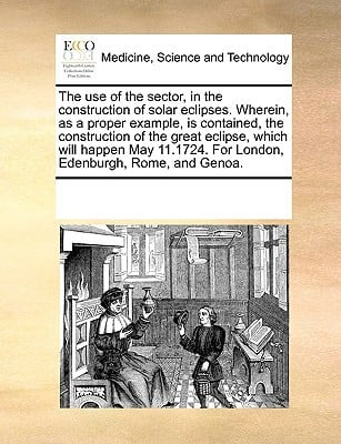 The Use of the Sector, in the Construction of Solar Eclipses. Wherein, as a Proper Example, Is Contained, the Construction of the Great Eclipse, Which written by Multiple Contributors, See Notes