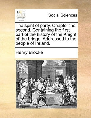 The Spirit of Party. Chapter the Second. Containing the First Part of the History of the Knight of the Bridge. Addressed to the People of Ireland. written by Brooke, Henry