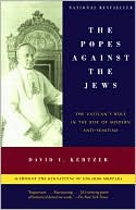 The Popes Against the Jews: The Vatican's Role in the Rise of Modern Anti-Semitism book written by David I. Kertzer
