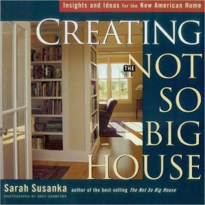 Creating the Not So Big House: Insights and Ideas for the New American Home book written by Sarah Susanka