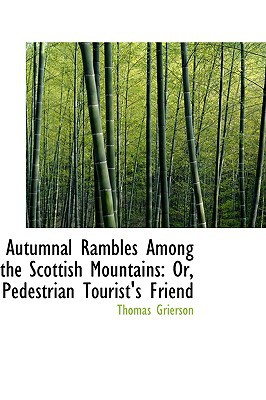 Autumnal Rambles Among the Scottish Mountains: Or, Pedestrian Tourist's Friend written by Grierson, Thomas