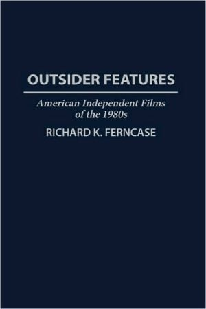 Outsider Features: American Independent Films of the 1980s, Vol. 52 book written by Richard Ferncase