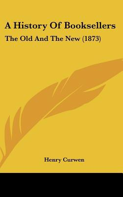 A History Of Booksellers: The Old And The New (1873) written by Henry Curwen