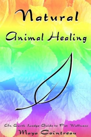 Natural Animal Healing: An Earth Lodge Guide to Pet Wellness written by Maya Cointreau